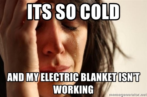 First World Problems - Its so cold And my electric blanket ISN'T working