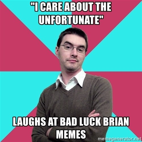 "Privilege Denying Dude - ""I care about the unfortunate"" Laughs at bad luck brian memes"