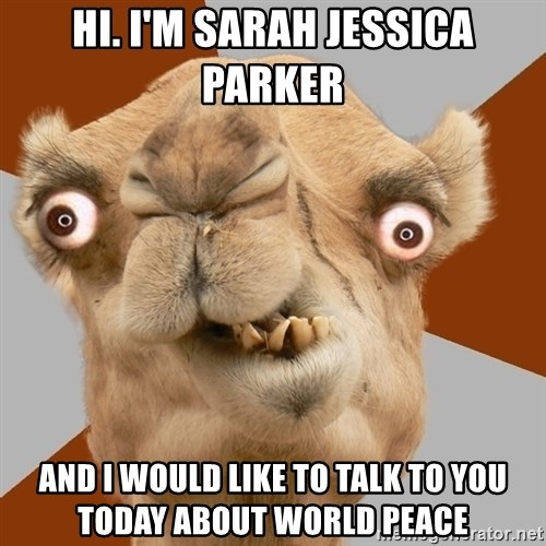 Crazy Camel lol - Hi. I'm Sarah Jessica Parker  And I would like to talk to you today about world peace