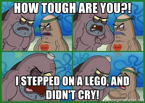 How tough are you - HOW TOUGH ARE YOU?! I STEPPED ON A LEGO, AND DIDN'T CRY!