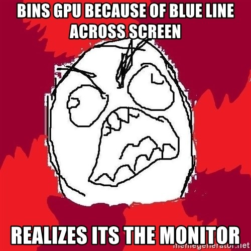 Rage FU - Bins GPU because of blue line across screen realizes its the monitor