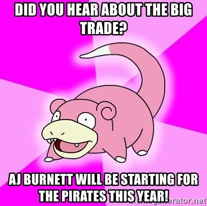 Slowpoke - did you hear about the big trade? aj burnett will be starting for the pirates this year!