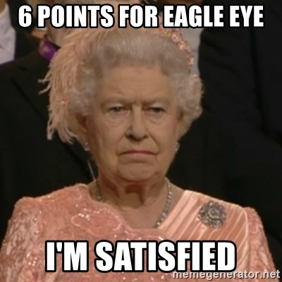 Unhappy Queen - 6 Points for Eagle Eye i'm satisfied