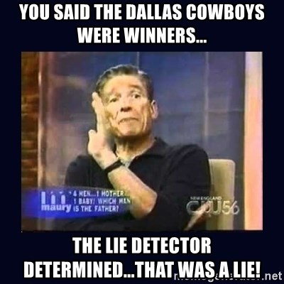 Maury Povich Father - you said the dallas cowboys were winners... the lie detector determined...that was a lie!