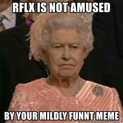 One is not amused - RFLX IS NOT AMUSED by your mildly funnt meme