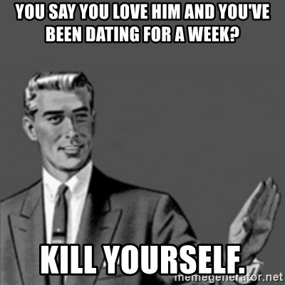 Correction Guy - YOU SAY YOU LOVE HIM AND YOU'VE BEEN DATING FOR A WEEK? KILL YOURSELF.