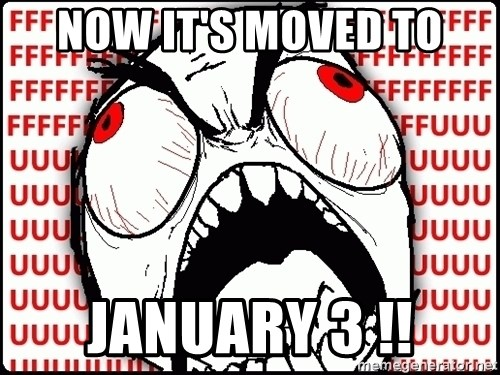 Maximum Fffuuu - now it's moved to january 3 !!