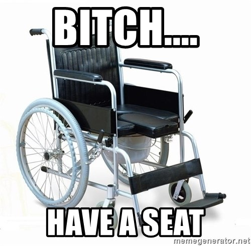 wheelchair watchout - Bitch.... Have a seat