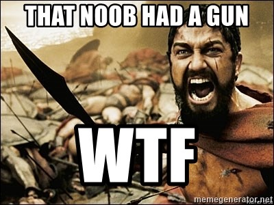 This Is Sparta Meme - that noob had a gun WTF