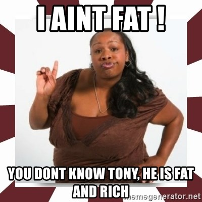 Sassy Black Woman - I AINT FAT ! YOU DONT KNOW TONY, HE IS FAT AND RICH