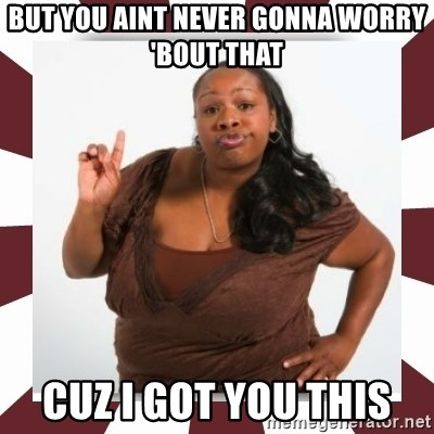 Sassy Black Woman - but you aint never gonna worry 'bout that cuz i got you this