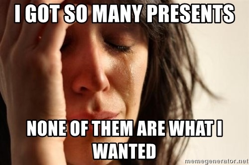 First World Problems - I got so many presents none of them are what i wanted