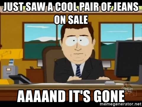 Aand Its Gone - just saw a cool pair of jeans on sale aaaand it's gone