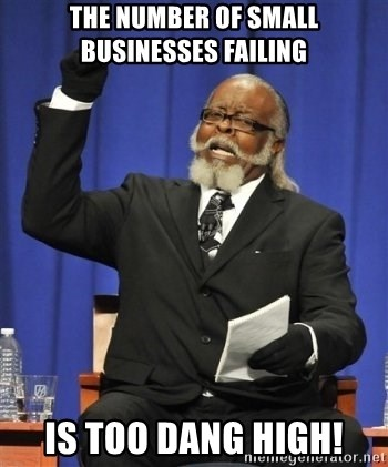 the rent is too damn highh - the number of small businesses failing is too dang high!