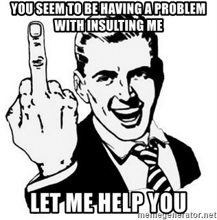 Que Te Jodan - YOU SEEM to be having a problem with insulting me let me help you