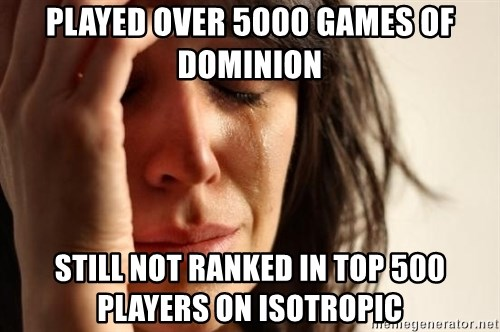 First World Problems - Played over 5000 games of dominion Still not ranked in top 500 players on Isotropic