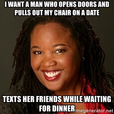 Educated Black Woman - I want a man who opens Doors and pulls out my chair on a date Texts her friends while waiting for dinner