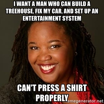 Educated Black Woman - I want a man who can build a treehouse, fix my car, and set up an entertainment system Can't press a shirt properly