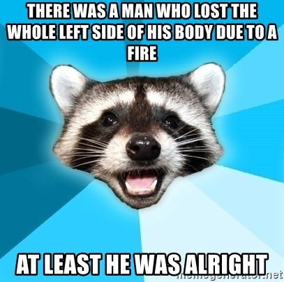 Lame Pun Coon - there was a man who lost the whole left side of his body due to a fire at least he was alright