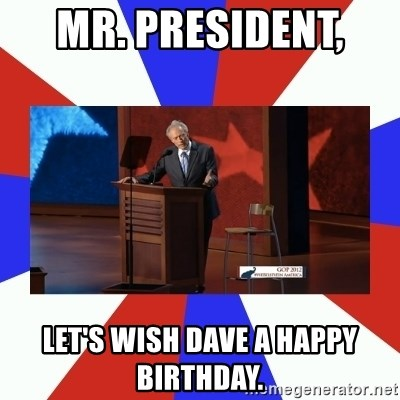 Invisible Obama - MR. PRESIDENT,  Let's wish dave a happy birthday.