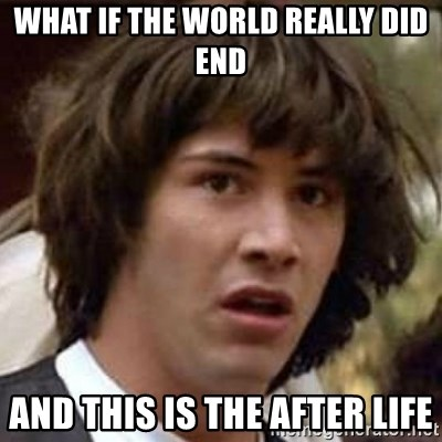 Conspiracy Keanu - what if the world really did end and this is the after life