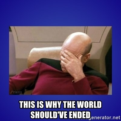 Picard facepalm  - This is why the world should've ended