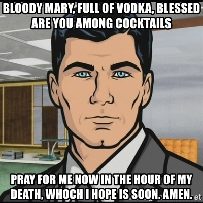 Archer - Bloody Mary, full of vodka, blessed are you among cocktails pray for me now in the hour of my death, whoch i hope is soon. amen.