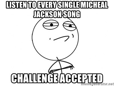 Challenge Accepted HD - listen to every single micheal jackson song challenge accepted