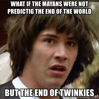 what if meme - WHat if the mayans were not predictig the end of the world But the end of twinkies