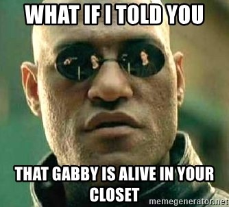 What if I told you / Matrix Morpheus - what if I told You that gabby is Alive in your closet