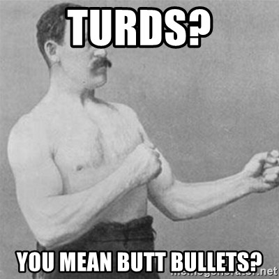overly manlyman - turds? you mean butt bullets?