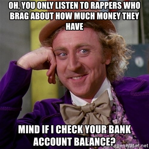 Willy Wonka - oh, you only listen to rappers who brag about how much money they have mind if i check your bank account balance?