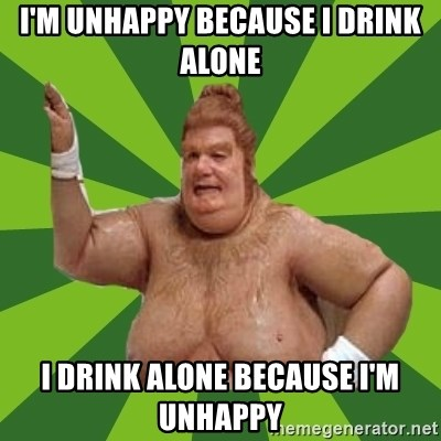 Fat Bastard - I'm unhappy because I drink alone I drink alone because I'm unhappy