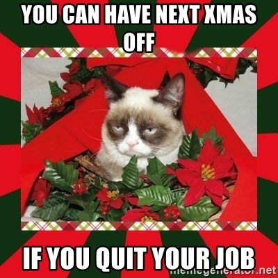 GRUMPY CAT ON CHRISTMAS - You can have next xmas off if you quit your job