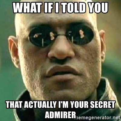 what if i told you matri - what if i told you that actually i'm your secret admirer