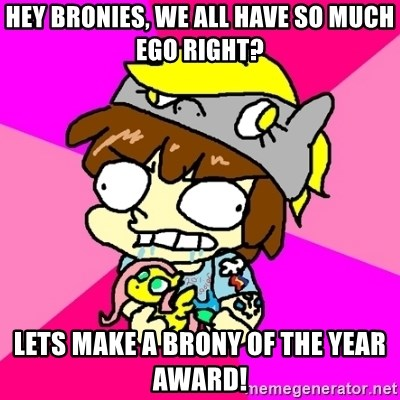 rabid idiot brony - Hey bronies, we all have so much ego right? lets make a brony of the year award!