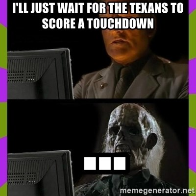 ill just wait here - I'll just wait for the texans to score a touchdown  ...