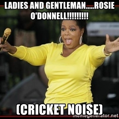 Overly-Excited Oprah!!!  - ladies and gentleman.....rosie o'donnell!!!!!!!!! (cricket noise)