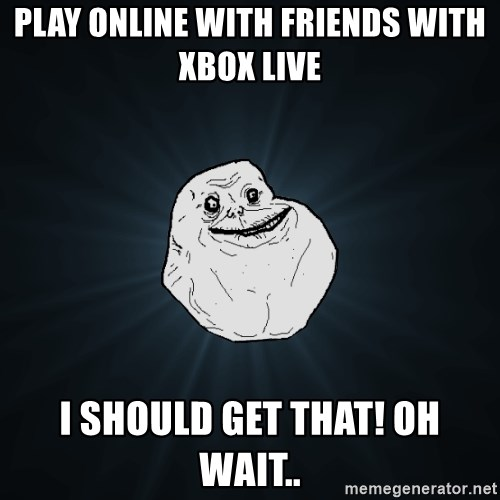 Forever Alone - play online with friends with xbox live i should get that! oh wait..