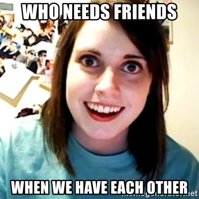 Overly Obsessed Girlfriend - Who needs friends When we have each other