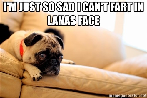 Sorrowful Pug - I'm just so sad I can't fart in Lanas face