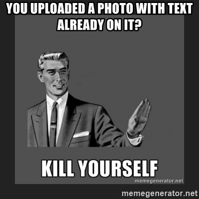 kill yourself guy - you uploaded a photo with text already on it?