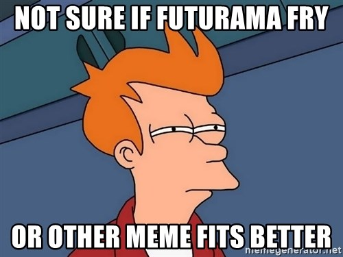 Futurama Fry - NOT SURE IF FUTURAMA FRY OR OTHER MEME FITS BETTER