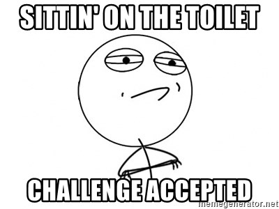 Challenge Accepted HD - sittin' on the toilet challenge accepted