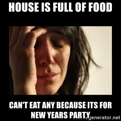 todays problem crying woman - House is Full of food Can't eat any because its for New Years party