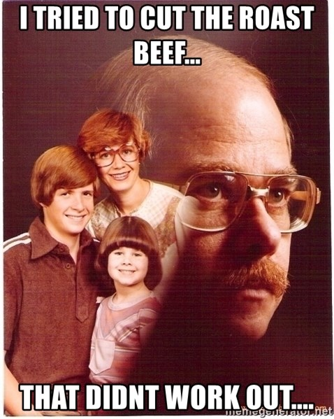 Vengeance Dad - I Tried to cut the roast beef...  that didnt work out....
