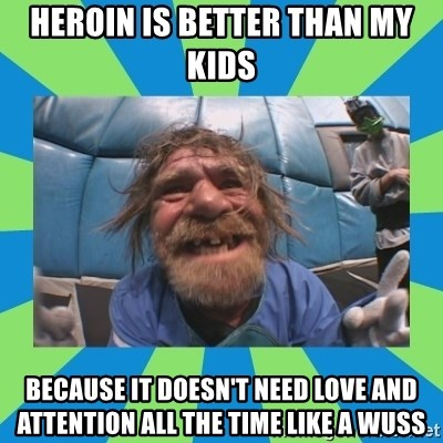 hurting henry - heroin is better than my kids because it doesn't need love and attention all the time like a wuss