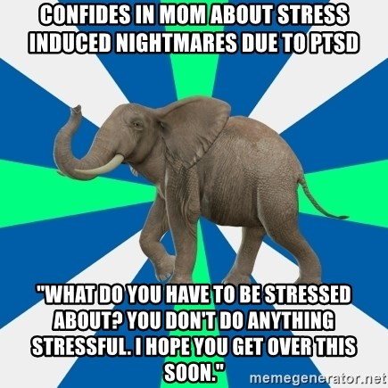 """PTSD Elephant - confides in mom about stress induced nightmares due to ptsd """"what do you have to be stressed about? you don't do anything stressful. I hope you get over this soon."""""""