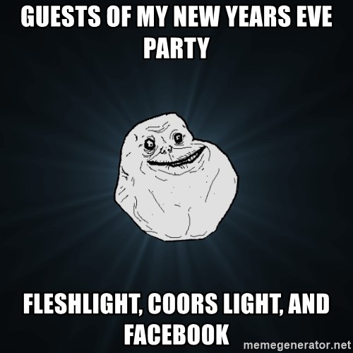 Forever Alone - Guests of My New Years Eve Party Fleshlight, Coors Light, and Facebook