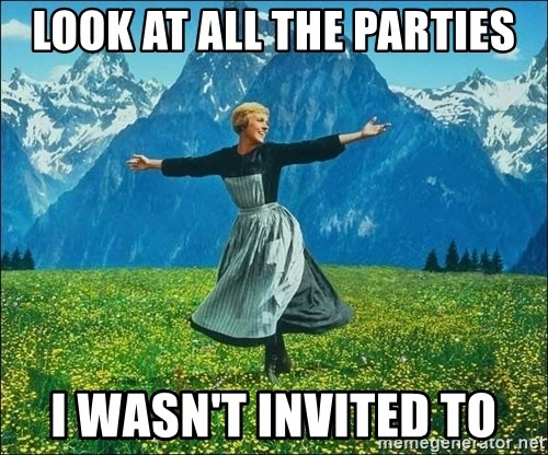 Look at all the things - Look at all the parties i wasn't invited to